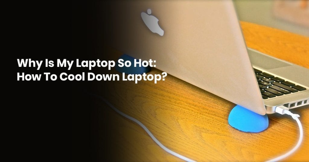 Why Is My Laptop So Hot: How To Cool Down Laptop?